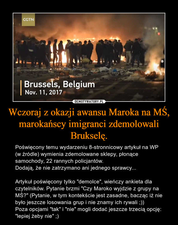 """Wczoraj z okazji awansu Maroka na MŚ, marokańscy imigranci zdemolowali Brukselę. – Poświęcony temu wydarzeniu 8-stronnicowy artykuł na WP (w źródle) wymienia zdemolowane sklepy, płonące samochody, 22 rannych policjantów.Dodają, że nie zatrzymano ani jednego sprawcy...Artykuł poświęcony tylko """"demolce"""", wieńczy ankieta dla czytelników. Pytanie brzmi """"Czy Maroko wyjdzie z grupy na MŚ?"""" (Pytanie, w tym kontekście jest zasadne, bacząc iż nie było jeszcze losowania grup i nie znamy ich rywali ;))Poza opcjami """"tak"""" i """"nie"""" mogli dodać jeszcze trzecią opcję:""""lepiej żeby nie"""" ;)"""