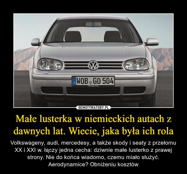 Małe lusterka w niemieckich autach z dawnych lat. Wiecie, jaka była ich rola – Volkswageny, audi, mercedesy, a także skody i seaty z przełomu XX i XXI w. łączy jedna cecha: dziwnie małe lusterko z prawej strony. Nie do końca wiadomo, czemu miało służyć. Aerodynamice? Obniżeniu kosztów