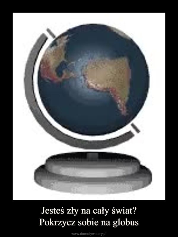 Jesteś zły na cały świat?Pokrzycz sobie na globus –