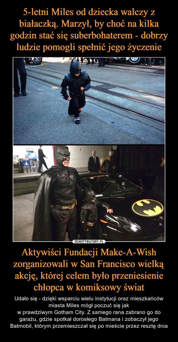 Aktywiści Fundacji Make-A-Wish zorganizowali w San Francisco wielką akcję, której celem było przeniesienie chłopca w komiksowy świat – Udało się - dzięki wsparciu wielu instytucji oraz mieszkańców miasta Miles mógł poczuć się jakw prawdziwym Gotham City. Z samego rana zabrano go do garażu, gdzie spotkał dorosłego Batmana i zobaczył jego Batmobil, którym przemieszczał się po mieście przez resztę dnia