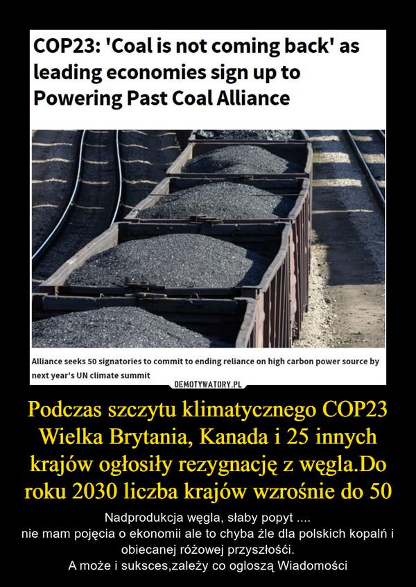 Podczas szczytu klimatycznego COP23 Wielka Brytania, Kanada i 25 innych krajów ogłosiły rezygnację z węgla.Do roku 2030 liczba krajów wzrośnie do 50 – Nadprodukcja węgla, słaby popyt ....nie mam pojęcia o ekonomii ale to chyba źle dla polskich kopalń i obiecanej różowej przyszłośći.A może i suksces,zależy co ogloszą Wiadomości