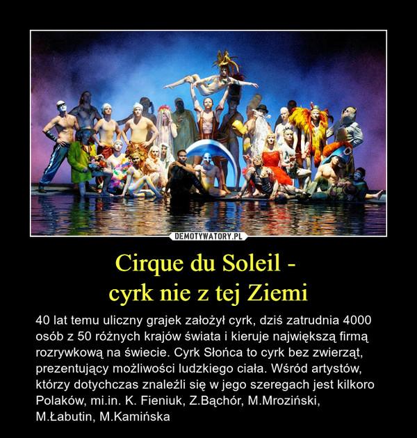 Cirque du Soleil - cyrk nie z tej Ziemi – 40 lat temu uliczny grajek założył cyrk, dziś zatrudnia 4000 osób z 50 różnych krajów świata i kieruje największą firmą rozrywkową na świecie. Cyrk Słońca to cyrk bez zwierząt, prezentujący możliwości ludzkiego ciała. Wśród artystów, którzy dotychczas znaleźli się w jego szeregach jest kilkoro Polaków, mi.in. K. Fieniuk, Z.Bąchór, M.Mroziński, M.Łabutin, M.Kamińska