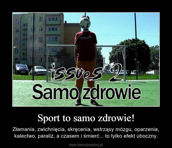 Sport to samo zdrowie! – Złamania, zwichnięcia, skręcenia, wstrząsy mózgu, oparzenia, kalectwo, paraliż, a czasem i śmierć... to tylko efekt uboczny.