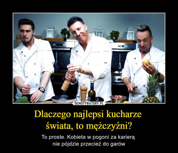 Dlaczego najlepsi kucharze świata, to mężczyźni? – To proste. Kobieta w pogoni za karierą nie pójdzie przecież do garów