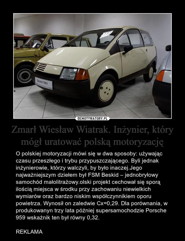 Zmarł Wiesław Wiatrak. Inżynier, który mógł uratować polską motoryzację – O polskiej motoryzacji mówi się w dwa sposoby: używając czasu przeszłego i trybu przypuszczającego. Byli jednak inżynierowie, którzy walczyli, by było inaczej.Jego najważniejszym dziełem był FSM Beskid – jednobryłowy samochód małolitrażowy.olski projekt cechował się sporą ilością miejsca w środku przy zachowaniu niewielkich wymiarów oraz bardzo niskim współczynnikiem oporu powietrza. Wynosił on zaledwie Cx=0,29. Dla porównania, w produkowanyn trzy lata później supersamochodzie Porsche 959 wskaźnik ten był równy 0,32.REKLAMA