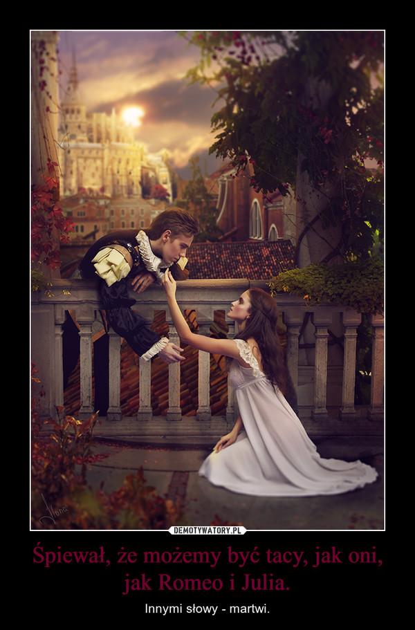 Śpiewał, że możemy być tacy, jak oni, jak Romeo i Julia. – Innymi słowy - martwi.