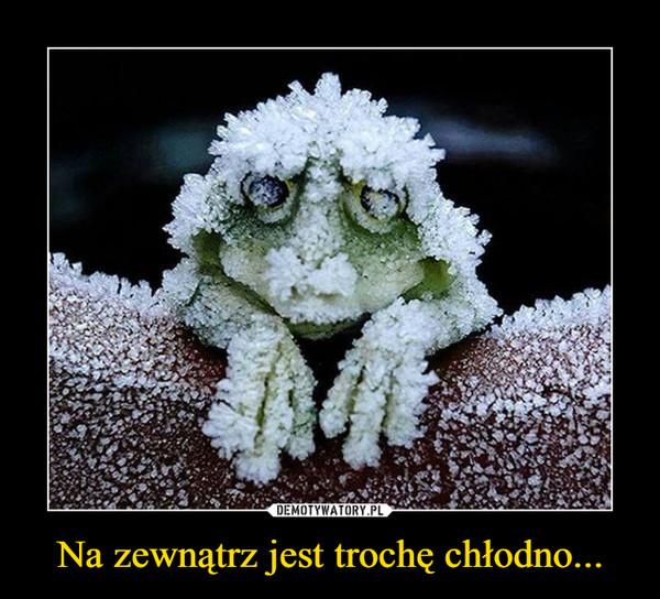 Na zewnątrz jest trochę chłodno... –