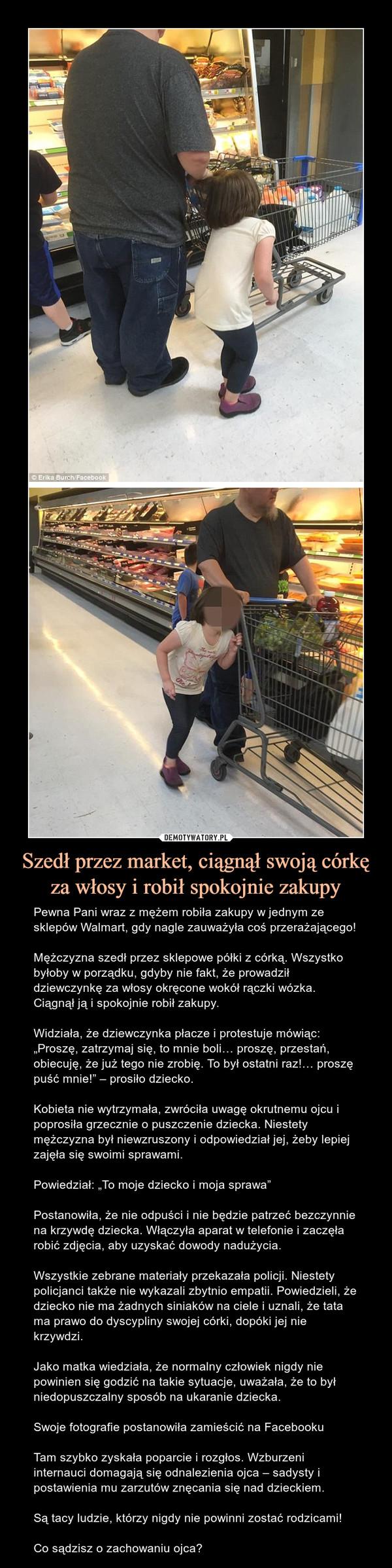 """Szedł przez market, ciągnął swoją córkę za włosy i robił spokojnie zakupy – Pewna Pani wraz z mężem robiła zakupy w jednym ze sklepów Walmart, gdy nagle zauważyła coś przerażającego!Mężczyzna szedł przez sklepowe półki z córką. Wszystko byłoby w porządku, gdyby nie fakt, że prowadził dziewczynkę za włosy okręcone wokół rączki wózka. Ciągnął ją i spokojnie robił zakupy.Widziała, że dziewczynka płacze i protestuje mówiąc: """"Proszę, zatrzymaj się, to mnie boli… proszę, przestań, obiecuję, że już tego nie zrobię. To był ostatni raz!… proszę puść mnie!"""" – prosiło dziecko.Kobieta nie wytrzymała, zwróciła uwagę okrutnemu ojcu i poprosiła grzecznie o puszczenie dziecka. Niestety mężczyzna był niewzruszony i odpowiedział jej, żeby lepiej zajęła się swoimi sprawami.Powiedział: """"To moje dziecko i moja sprawa""""Postanowiła, że nie odpuści i nie będzie patrzeć bezczynnie na krzywdę dziecka. Włączyła aparat w telefonie i zaczęła robić zdjęcia, aby uzyskać dowody nadużycia.Wszystkie zebrane materiały przekazała policji. Niestety policjanci także nie wykazali zbytnio empatii. Powiedzieli, że dziecko nie ma żadnych siniaków na ciele i uznali, że tata ma prawo do dyscypliny swojej córki, dopóki jej nie krzywdzi.Jako matka wiedziała, że normalny człowiek nigdy nie powinien się godzić na takie sytuacje, uważała, że to był niedopuszczalny sposób na ukaranie dziecka.Swoje fotografie postanowiła zamieścić na FacebookuTam szybko zyskała poparcie i rozgłos. Wzburzeni internauci domagają się odnalezienia ojca – sadysty i postawienia mu zarzutów znęcania się nad dzieckiem.Są tacy ludzie, którzy nigdy nie powinni zostać rodzicami!Co sądzisz o zachowaniu ojca?"""