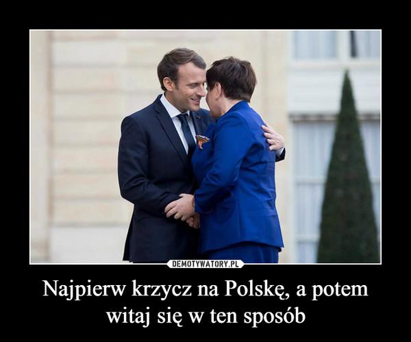Najpierw krzycz na Polskę, a potem witaj się w ten sposób –