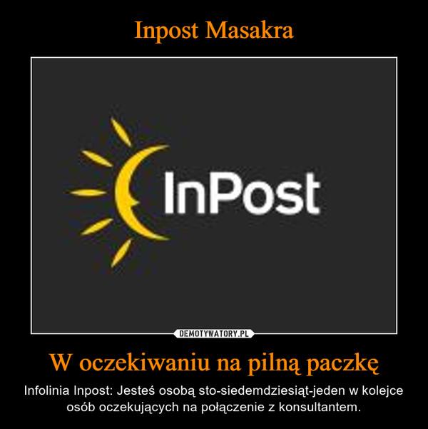 W oczekiwaniu na pilną paczkę – Infolinia Inpost: Jesteś osobą sto-siedemdziesiąt-jeden w kolejce osób oczekujących na połączenie z konsultantem.