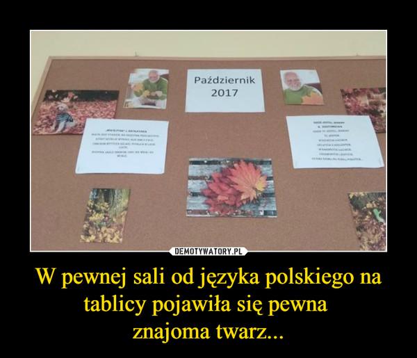W pewnej sali od języka polskiego na tablicy pojawiła się pewna znajoma twarz... –