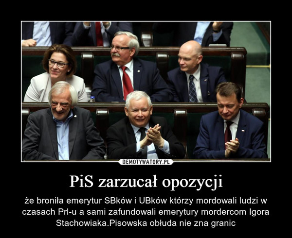 PiS zarzucał opozycji – że broniła emerytur SBków i UBków którzy mordowali ludzi w czasach Prl-u a sami zafundowali emerytury mordercom Igora Stachowiaka.Pisowska obłuda nie zna granic