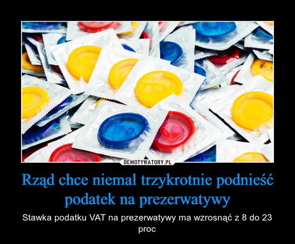 Rząd chce niemal trzykrotnie podnieść podatek na prezerwatywy – Stawka podatku VAT na prezerwatywy ma wzrosnąć z 8 do 23 proc