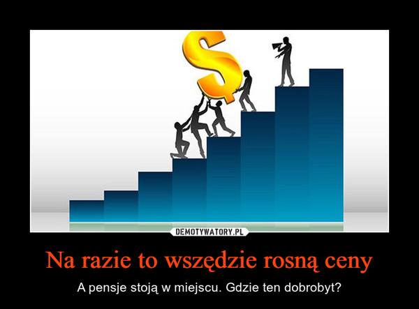 Na razie to wszędzie rosną ceny – A pensje stoją w miejscu. Gdzie ten dobrobyt?