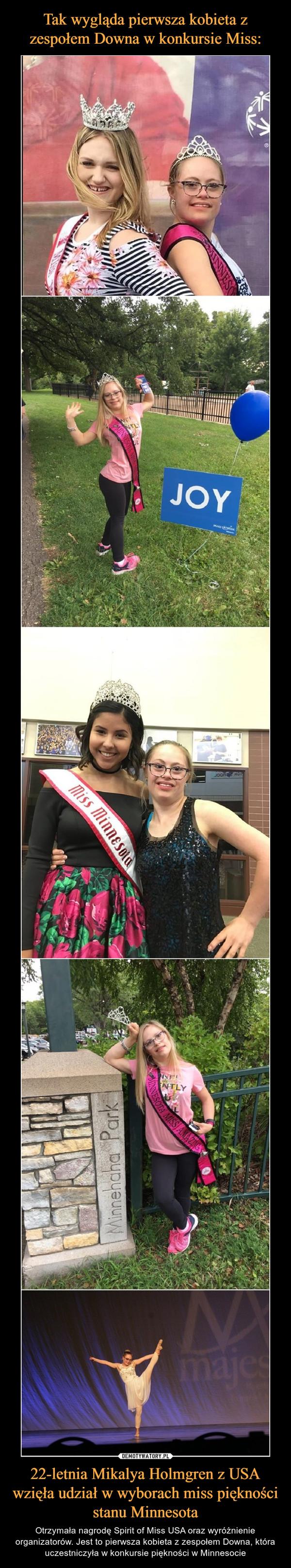 22-letnia Mikalya Holmgren z USA wzięła udział w wyborach miss piękności stanu Minnesota – Otrzymała nagrodę Spirit of Miss USA oraz wyróżnienie organizatorów. Jest to pierwsza kobieta z zespołem Downa, która uczestniczyła w konkursie piękności w Minnesocie