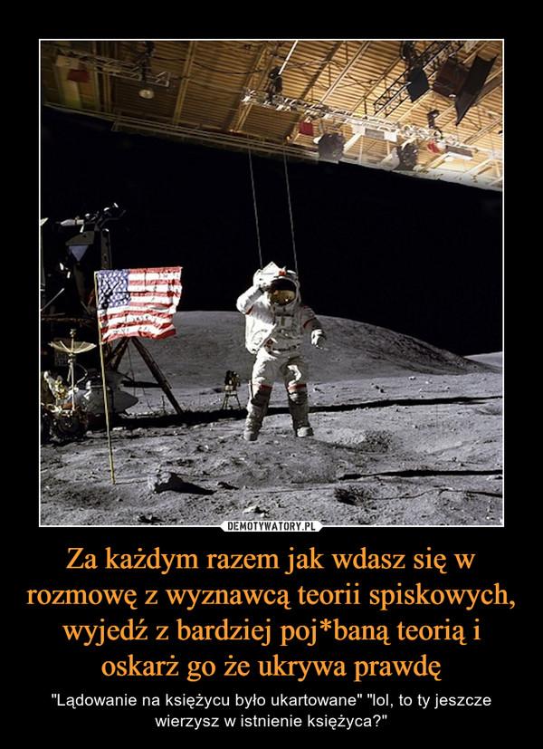 """Za każdym razem jak wdasz się w rozmowę z wyznawcą teorii spiskowych, wyjedź z bardziej poj*baną teorią i oskarż go że ukrywa prawdę – """"Lądowanie na księżycu było ukartowane"""" """"lol, to ty jeszcze wierzysz w istnienie księżyca?"""""""