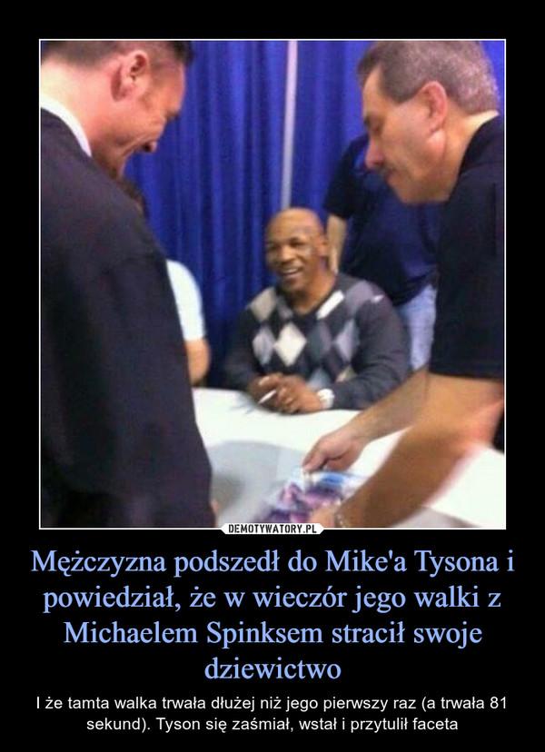 Mężczyzna podszedł do Mike'a Tysona i powiedział, że w wieczór jego walki z Michaelem Spinksem stracił swoje dziewictwo – I że tamta walka trwała dłużej niż jego pierwszy raz (a trwała 81 sekund). Tyson się zaśmiał, wstał i przytulił faceta