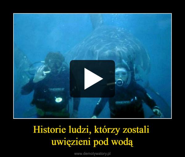 Historie ludzi, którzy zostali uwięzieni pod wodą –