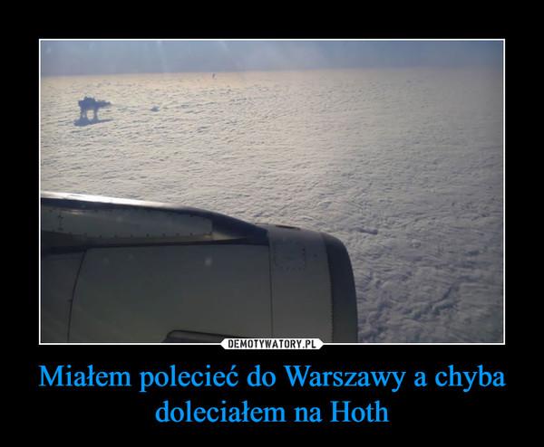 Miałem polecieć do Warszawy a chyba doleciałem na Hoth –