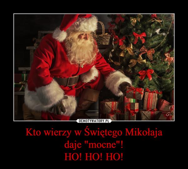 """Kto wierzy w Świętego Mikołajadaje """"mocne""""!HO! HO! HO! –"""