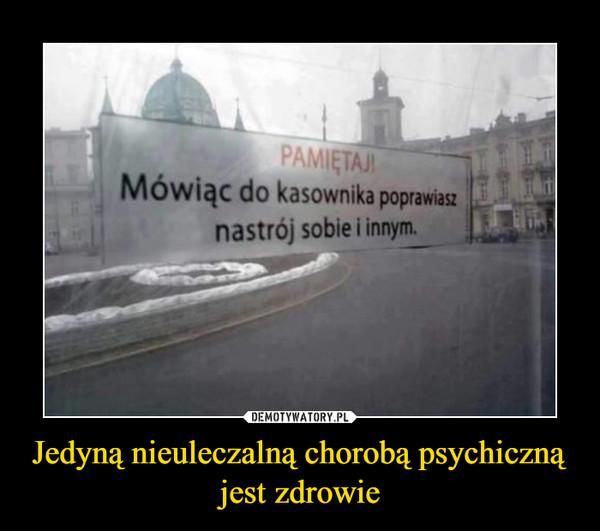 Jedyną nieuleczalną chorobą psychiczną jest zdrowie