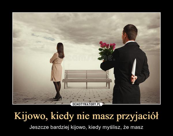 Kijowo, kiedy nie masz przyjaciół – Jeszcze bardziej kijowo, kiedy myślisz, że masz