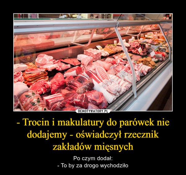 - Trocin i makulatury do parówek nie dodajemy - oświadczył rzecznik zakładów mięsnych – Po czym dodał:- To by za drogo wychodziło