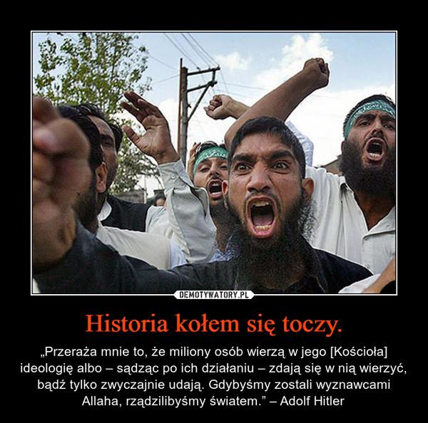 """Historia kołem się toczy. – """"Przeraża mnie to, że miliony osób wierzą w jego [Kościoła] ideologię albo – sądząc po ich działaniu – zdają się w nią wierzyć, bądź tylko zwyczajnie udają. Gdybyśmy zostali wyznawcami Allaha, rządzilibyśmy światem."""" – Adolf Hitler"""