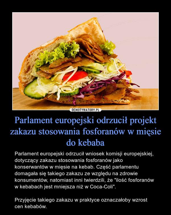 """Parlament europejski odrzucił projekt zakazu stosowania fosforanów w mięsie do kebaba – Parlament europejski odrzucił wniosek komisji europejskiej, dotyczący zakazu stosowania fosforanów jako konserwantów w mięsie na kebab. Część parlamentu domagała się takiego zakazu ze względu na zdrowie konsumentów, natomiast inni twierdzili, że """"ilość fosforanów w kebabach jest mniejsza niż w Coca-Coli"""".Przyjęcie takiego zakazu w praktyce oznaczałoby wzrost cen kebabów."""