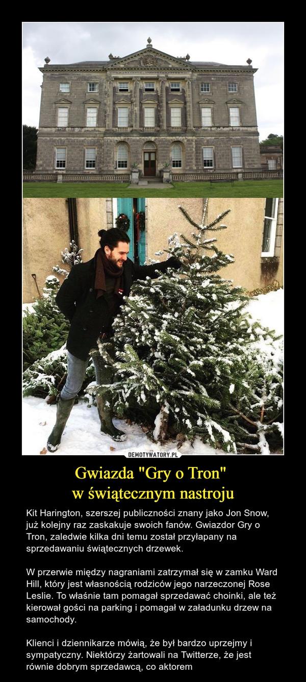 """Gwiazda """"Gry o Tron"""" w świątecznym nastroju – Kit Harington, szerszej publiczności znany jako Jon Snow, już kolejny raz zaskakuje swoich fanów. Gwiazdor Gry o Tron, zaledwie kilka dni temu został przyłapany na sprzedawaniu świątecznych drzewek.W przerwie między nagraniami zatrzymał się w zamku Ward Hill, który jest własnością rodziców jego narzeczonej Rose Leslie. To właśnie tam pomagał sprzedawać choinki, ale też kierował gości na parking i pomagał w załadunku drzew na samochody.Klienci i dziennikarze mówią, że był bardzo uprzejmy i sympatyczny. Niektórzy żartowali na Twitterze, że jest równie dobrym sprzedawcą, co aktorem"""