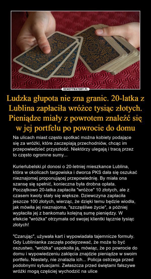 """Ludzka głupota nie zna granic. 20-latka z Lublina zapłaciła wróżce tysiąc złotych. Pieniądze miały z powrotem znaleźć się w jej portfelu po powrocie do domu – Na ulicach miast często spotkać można kobiety podające się za wróżki, które zaczepiają przechodniów, chcąc im przepowiedzieć przyszłość. Niektórzy ulegają i tracą przez to często ogromne sumy... Kurierlubelski.pl donosi o 20-letniej mieszkance Lublina, która w okolicach targowiska i dworca PKS dała się oszukać nieznajomej proponującej przepowiednię. By miała ona szansę się spełnić, konieczna była drobna opłata. Początkowo 20-latka zapłaciła """"wróżce"""" 10 złotych, ale z czasem kwoty stały się większe. Dziewczyna zapłaciła jeszcze 100 złotych, wierząc, że dzięki temu będzie wiodła, jak mówiła jej nieznajoma, """"szczęśliwe życie"""", a później wypłaciła jej z bankomatu kolejną sumę pieniędzy. W efekcie """"wróżka"""" otrzymała od swojej klientki łącznie tysiąc złotych! """"Czarując"""", używała kart i wypowiadała tajemnicze formuły. Gdy Lublinianka zaczęła podejrzewać, że może to być oszustwo, """"wróżka"""" uspokoiła ją, mówiąc, że po powrocie do domu i wypowiedzeniu zaklęcia znajdzie pieniądze w swoim portfelu. Niestety, nie znalazła ich... Policja ostrzega przed podobnymi sytuacjami. Zwłaszcza przed świętami fałszywe wróżki mogą częściej wychodzić na ulice"""
