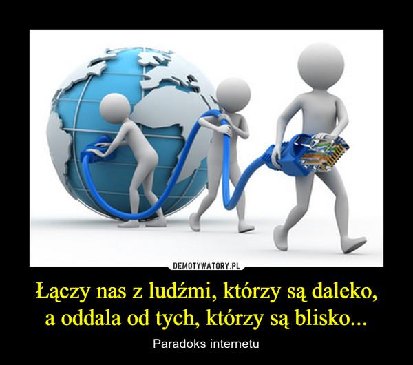 Łączy nas z ludźmi, którzy są daleko,a oddala od tych, którzy są blisko... – Paradoks internetu