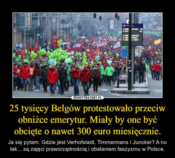 25 tysięcy Belgów protestowało przeciw obniżce emerytur. Miały by one być obcięte o nawet 300 euro miesięcznie. – Ja się pytam. Gdzie jest Verhofstadt, Timmermans i Juncker? A no tak... są zajęci praworządnością i obalaniem faszyzmu w Polsce.