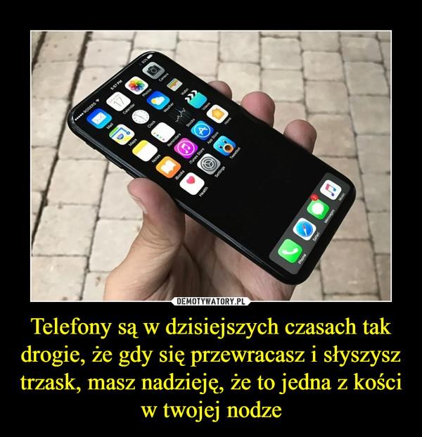 Telefony są w dzisiejszych czasach tak drogie, że gdy się przewracasz i słyszysz trzask, masz nadzieję, że to jedna z kości w twojej nodze –