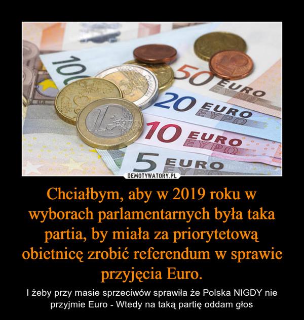 Chciałbym, aby w 2019 roku w wyborach parlamentarnych była taka partia, by miała za priorytetową obietnicę zrobić referendum w sprawie przyjęcia Euro. – I żeby przy masie sprzeciwów sprawiła że Polska NIGDY nie przyjmie Euro - Wtedy na taką partię oddam głos