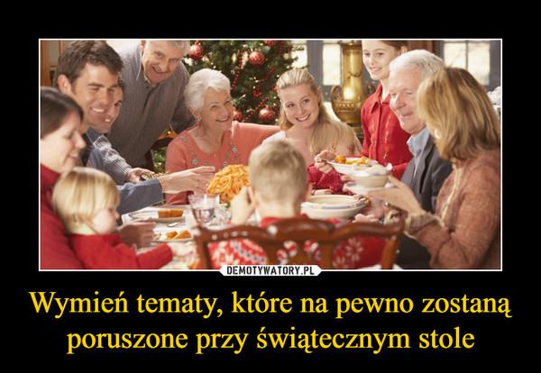 Wymień tematy, które na pewno zostaną poruszone przy świątecznym stole –