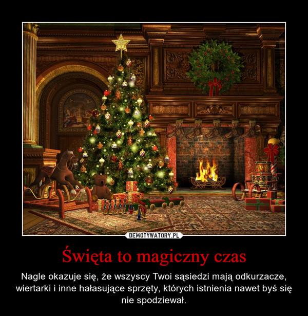 Święta to magiczny czas – Nagle okazuje się, że wszyscy Twoi sąsiedzi mają odkurzacze, wiertarki i inne hałasujące sprzęty, których istnienia nawet byś się nie spodziewał.