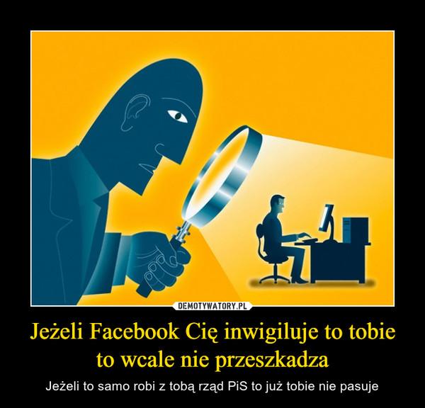 Jeżeli Facebook Cię inwigiluje to tobie to wcale nie przeszkadza – Jeżeli to samo robi z tobą rząd PiS to już tobie nie pasuje
