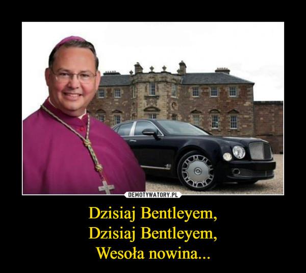 Dzisiaj Bentleyem,Dzisiaj Bentleyem,Wesoła nowina... –
