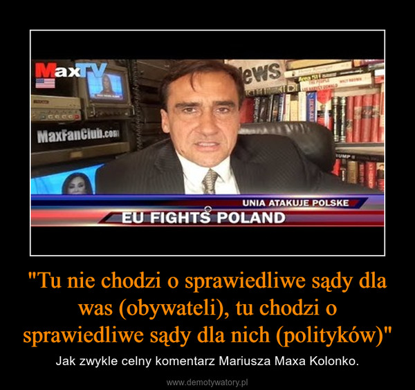 """""""Tu nie chodzi o sprawiedliwe sądy dla was (obywateli), tu chodzi o sprawiedliwe sądy dla nich (polityków)"""" – Jak zwykle celny komentarz Mariusza Maxa Kolonko."""