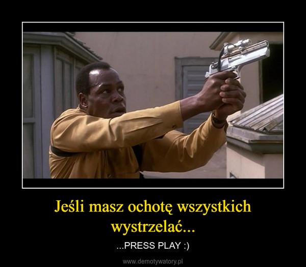 Jeśli masz ochotę wszystkich wystrzelać... – ...PRESS PLAY :)