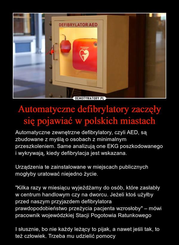 """Automatyczne defibrylatory zaczęłysię pojawiać w polskich miastach – Automatyczne zewnętrzne defibrylatory, czyli AED, są zbudowane z myślą o osobach z minimalnym przeszkoleniem. Same analizują one EKG poszkodowanego i wykrywają, kiedy defibrylacja jest wskazana.Urządzenia te zainstalowane w miejscach publicznych mogłyby uratować niejedno życie.""""Kilka razy w miesiącu wyjeżdżamy do osób, które zasłabły w centrum handlowym czy na dworcu. Jeżeli ktoś użyłby przed naszym przyjazdem defibrylatora prawdopodobieństwo przeżycia pacjenta wzrosłoby"""" – mówi pracownik wojewódzkiej Stacji Pogotowia RatunkowegoI słusznie, bo nie każdy leżący to pijak, a nawet jeśli tak, to też człowiek. Trzeba mu udzielić pomocy"""