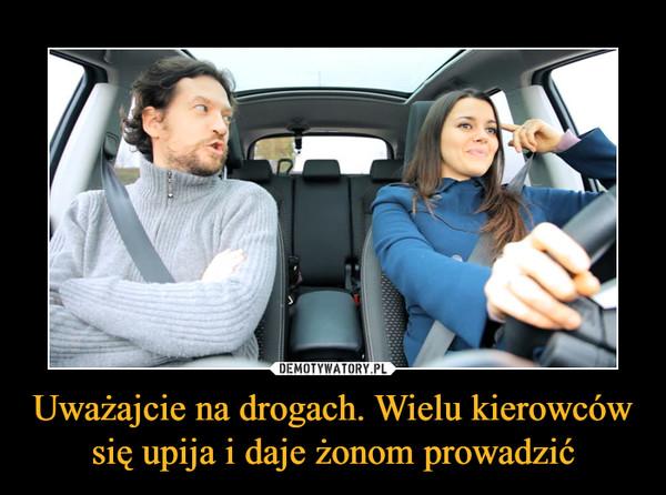 Uważajcie na drogach. Wielu kierowców się upija i daje żonom prowadzić –