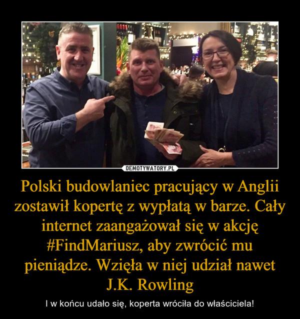Polski budowlaniec pracujący w Anglii zostawił kopertę z wypłatą w barze. Cały internet zaangażował się w akcję #FindMariusz, aby zwrócić mu pieniądze. Wzięła w niej udział nawet J.K. Rowling – I w końcu udało się, koperta wróciła do właściciela!