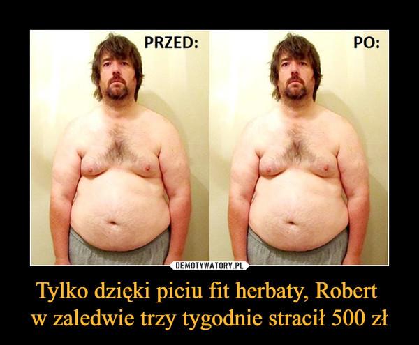 Tylko dzięki piciu fit herbaty, Robert w zaledwie trzy tygodnie stracił 500 zł –