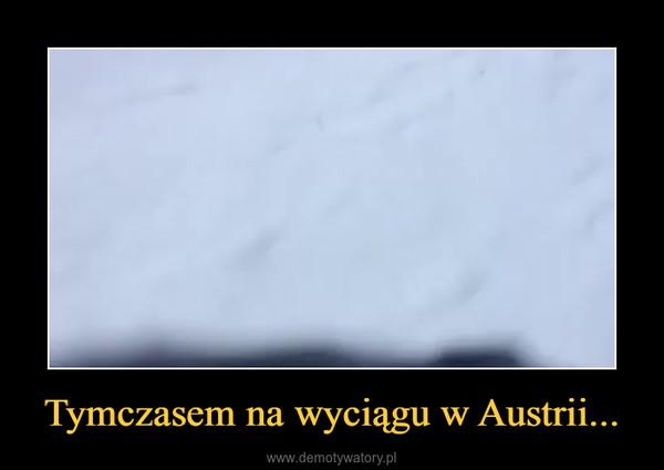 Tymczasem na wyciągu w Austrii... –