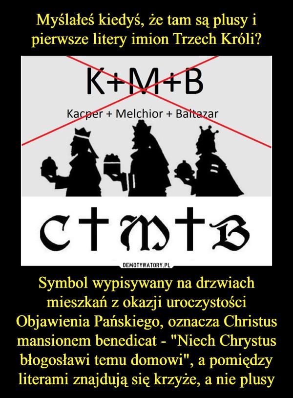 """Symbol wypisywany na drzwiach mieszkań z okazji uroczystości Objawienia Pańskiego, oznacza Christus mansionem benedicat - """"Niech Chrystus błogosławi temu domowi"""", a pomiędzy literami znajdują się krzyże, a nie plusy –  K+M+BKacper + Melchior + BaltazarCMB"""