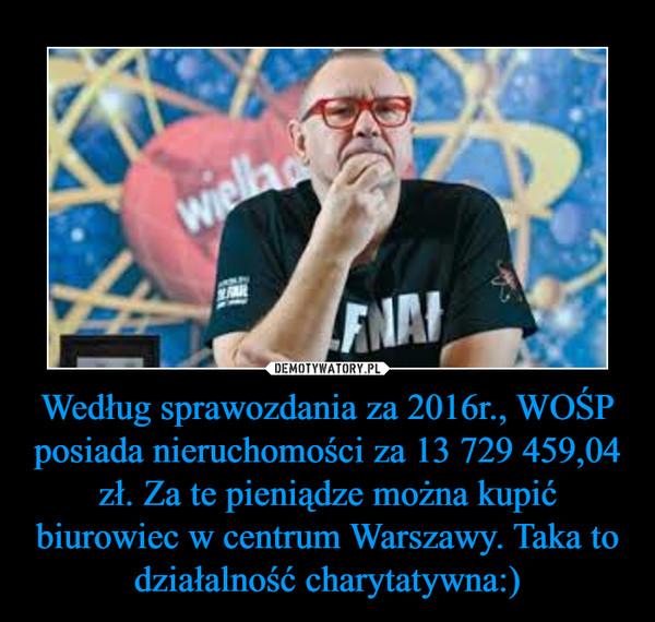 Według sprawozdania za 2016r., WOŚP posiada nieruchomości za 13 729 459,04 zł. Za te pieniądze można kupić biurowiec w centrum Warszawy. Taka to działalność charytatywna:) –