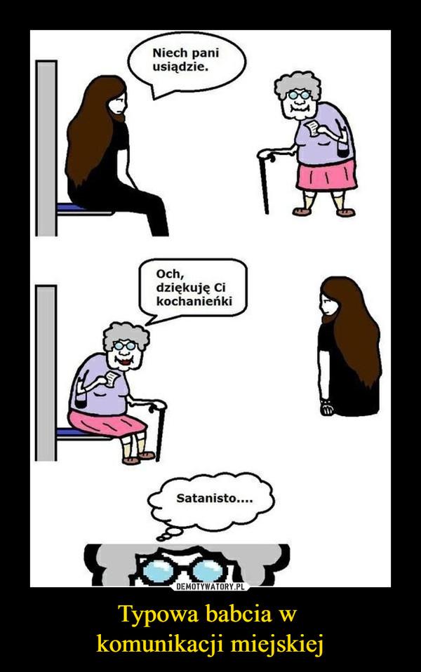 Typowa babcia w komunikacji miejskiej –  Niech pani usiądzie.Och, dziękuję Ci kochanieńkiSatanisto...