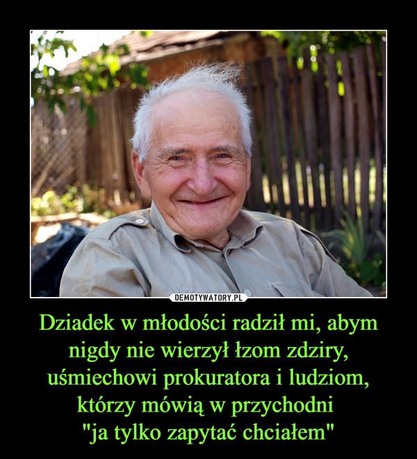 """Dziadek w młodości radził mi, abym nigdy nie wierzył łzom zdziry, uśmiechowi prokuratora i ludziom, którzy mówią w przychodni """"ja tylko zapytać chciałem"""" –"""